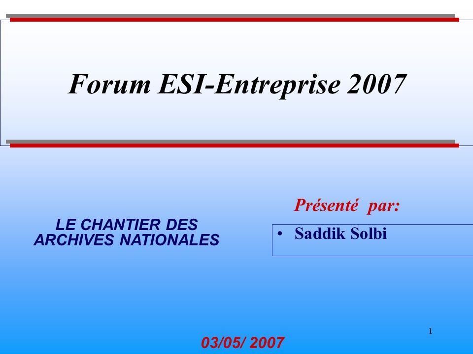 1 Saddik Solbi Présenté par: 03/05/ 2007 Forum ESI-Entreprise 2007 LE CHANTIER DES ARCHIVES NATIONALES