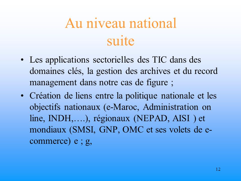11 Au niveau national Créer un cadre institutionnel pour les archives et la GED au niveau national suppose la mise en place dune politique nationale en matière de: TIC, information au sens large et archives.