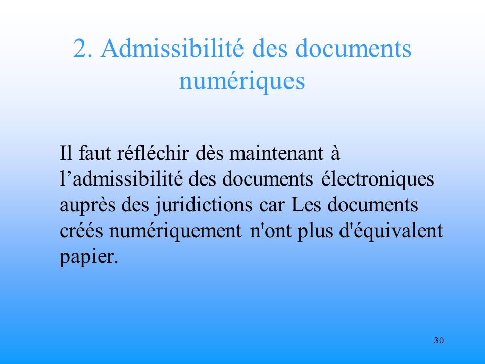 29 1.Signature électronique (2) Je suggère quil faut envisager différentes catégories de signature électronique en fonction de la nature juridique des documents et des actes administratifs correspondants.