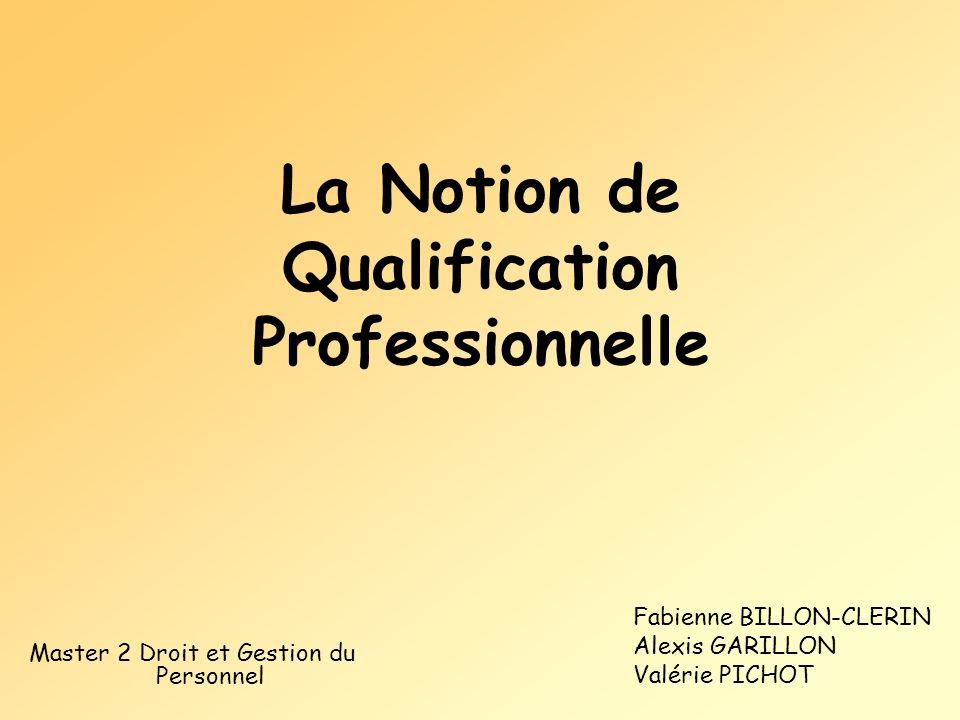 La Notion de Qualification Professionnelle Fabienne BILLON-CLERIN Alexis GARILLON Valérie PICHOT Master 2 Droit et Gestion du Personnel
