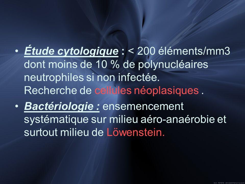 Étude cytologique : < 200 éléments/mm3 dont moins de 10 % de polynucléaires neutrophiles si non infectée. Recherche de cellules néoplasiques. Bactério