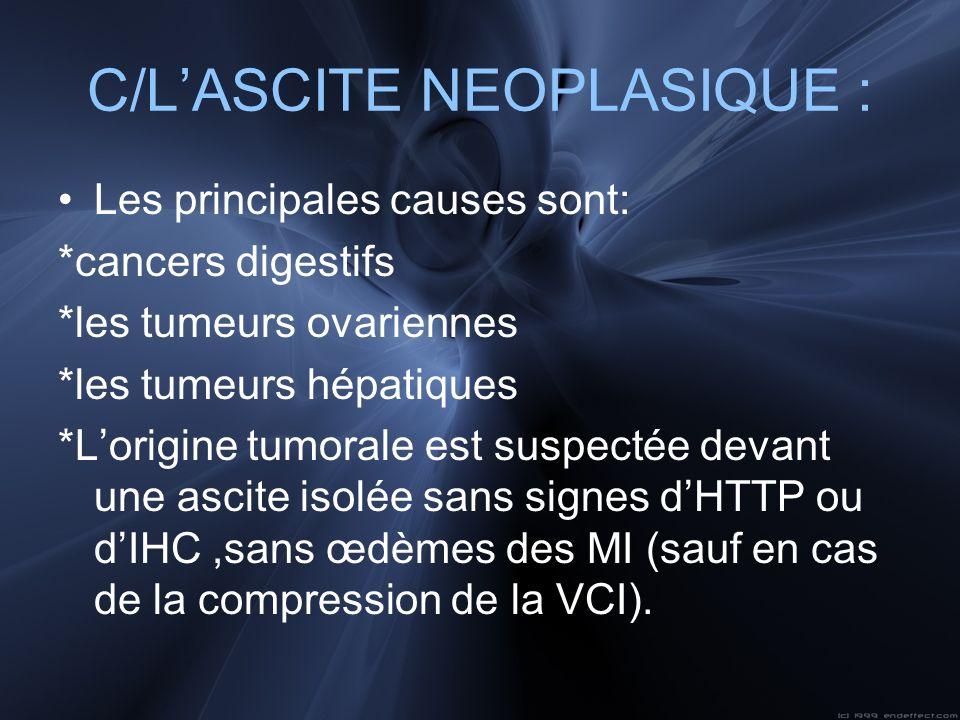 C/LASCITE NEOPLASIQUE : Les principales causes sont: *cancers digestifs *les tumeurs ovariennes *les tumeurs hépatiques *Lorigine tumorale est suspect