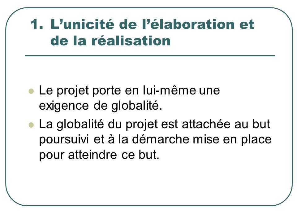 1.Lunicité de lélaboration et de la réalisation Le projet porte en lui-même une exigence de globalité. La globalité du projet est attachée au but pour