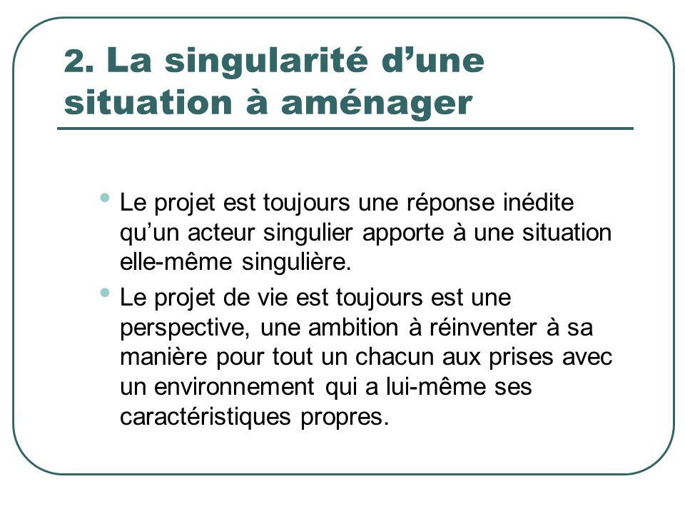 2. La singularité dune situation à aménager Le projet est toujours une réponse inédite quun acteur singulier apporte à une situation elle-même singuli