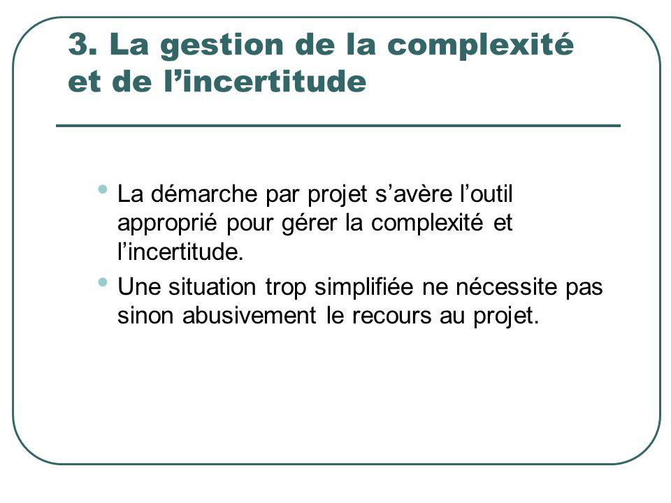 3. La gestion de la complexité et de lincertitude La démarche par projet savère loutil approprié pour gérer la complexité et lincertitude. Une situati