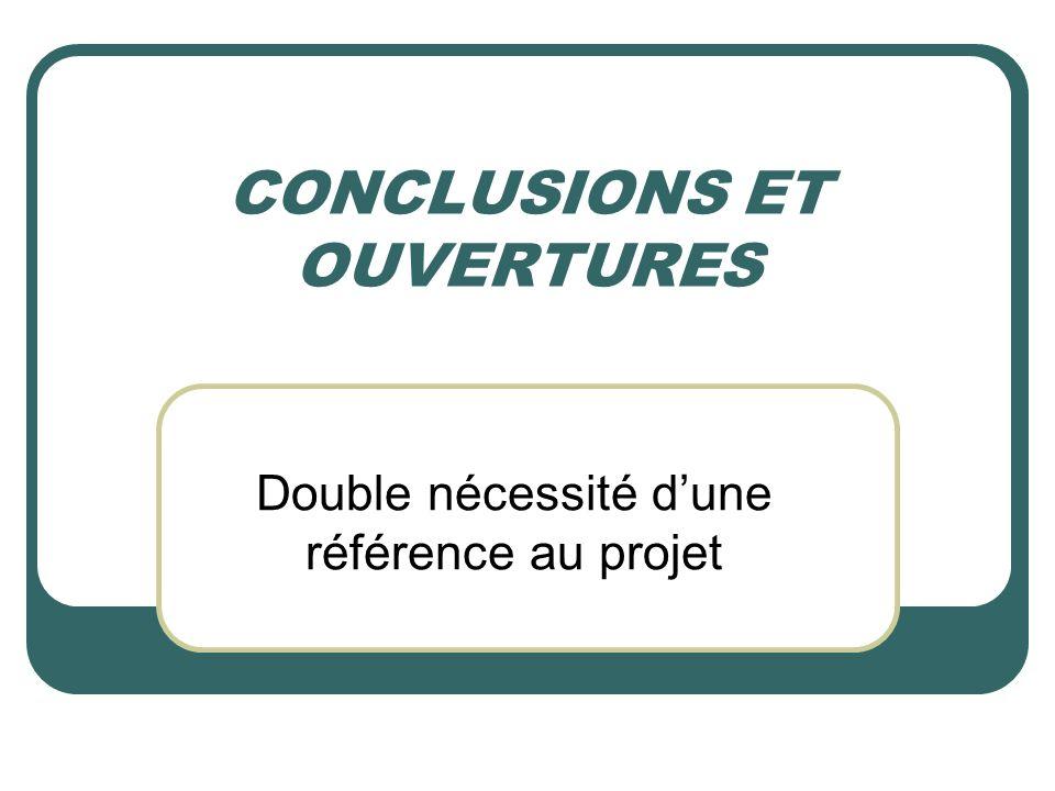 CONCLUSIONS ET OUVERTURES Double nécessité dune référence au projet