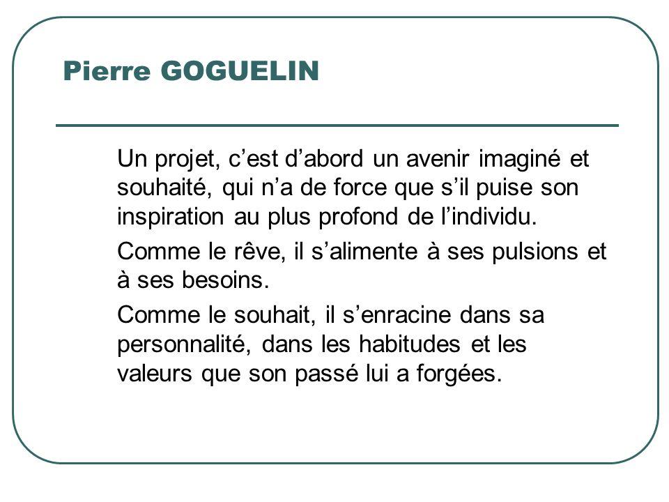 Pierre GOGUELIN Un projet, cest dabord un avenir imaginé et souhaité, qui na de force que sil puise son inspiration au plus profond de lindividu. Comm