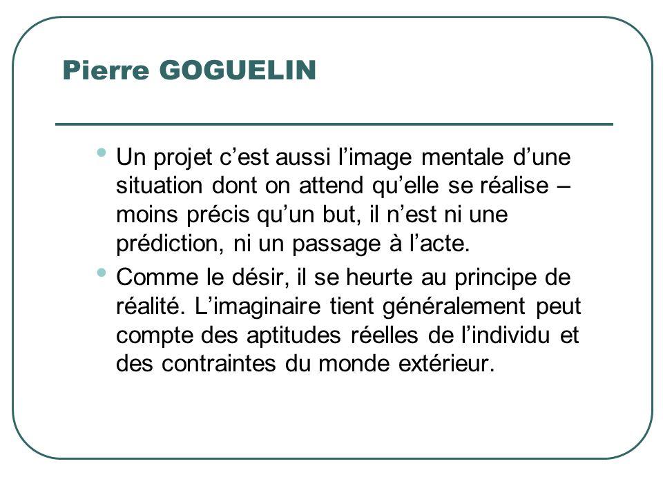 Pierre GOGUELIN Un projet cest aussi limage mentale dune situation dont on attend quelle se réalise – moins précis quun but, il nest ni une prédiction