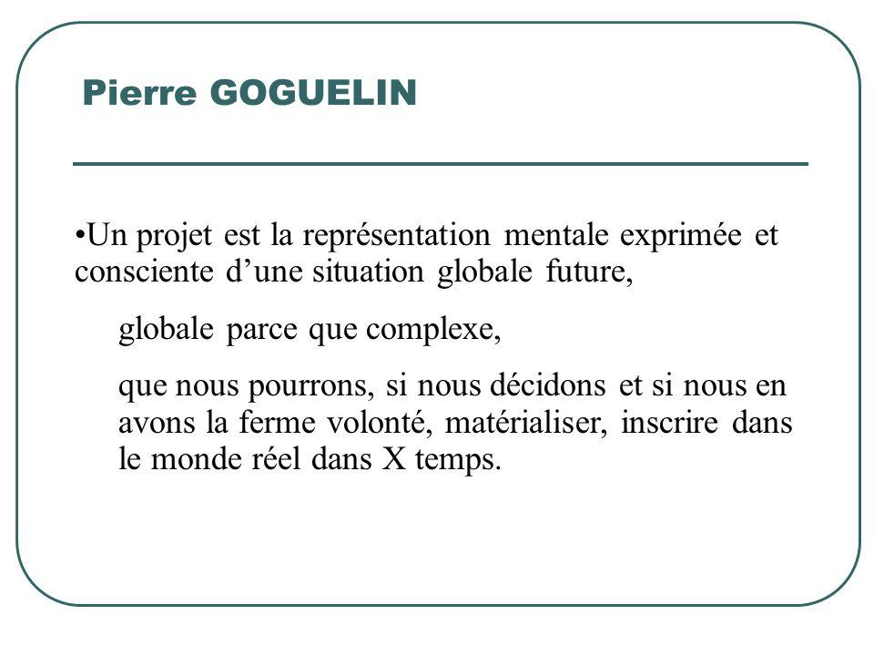 Pierre GOGUELIN Un projet est la représentation mentale exprimée et consciente dune situation globale future, globale parce que complexe, que nous pou