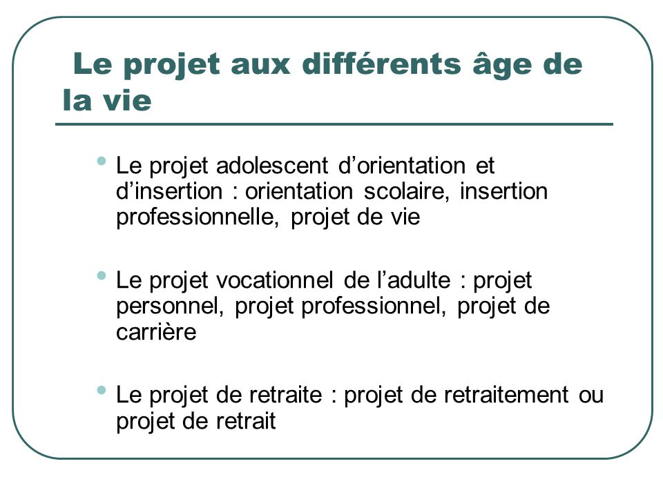 Le projet aux différents âge de la vie Le projet adolescent dorientation et dinsertion : orientation scolaire, insertion professionnelle, projet de vi