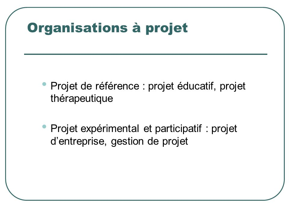 Organisations à projet Projet de référence : projet éducatif, projet thérapeutique Projet expérimental et participatif : projet dentreprise, gestion d