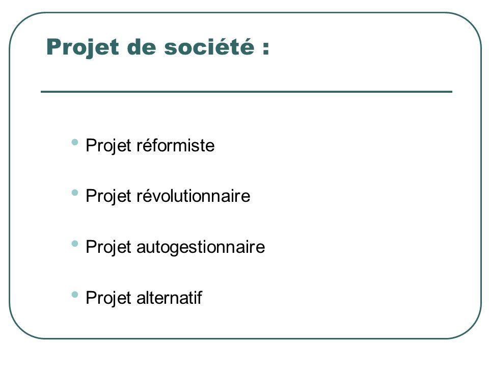 Projet de société : Projet réformiste Projet révolutionnaire Projet autogestionnaire Projet alternatif