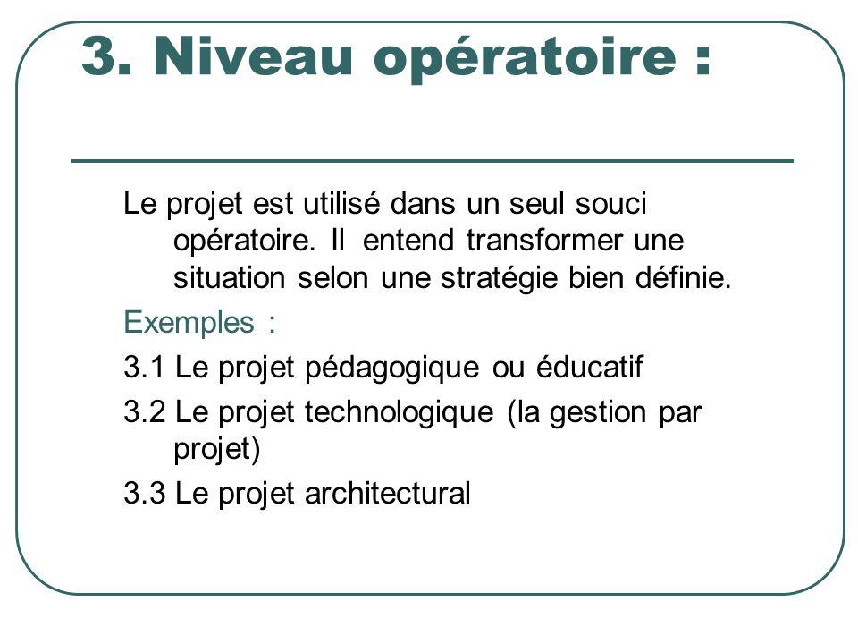 3. Niveau opératoire : Le projet est utilisé dans un seul souci opératoire. Il entend transformer une situation selon une stratégie bien définie. Exem