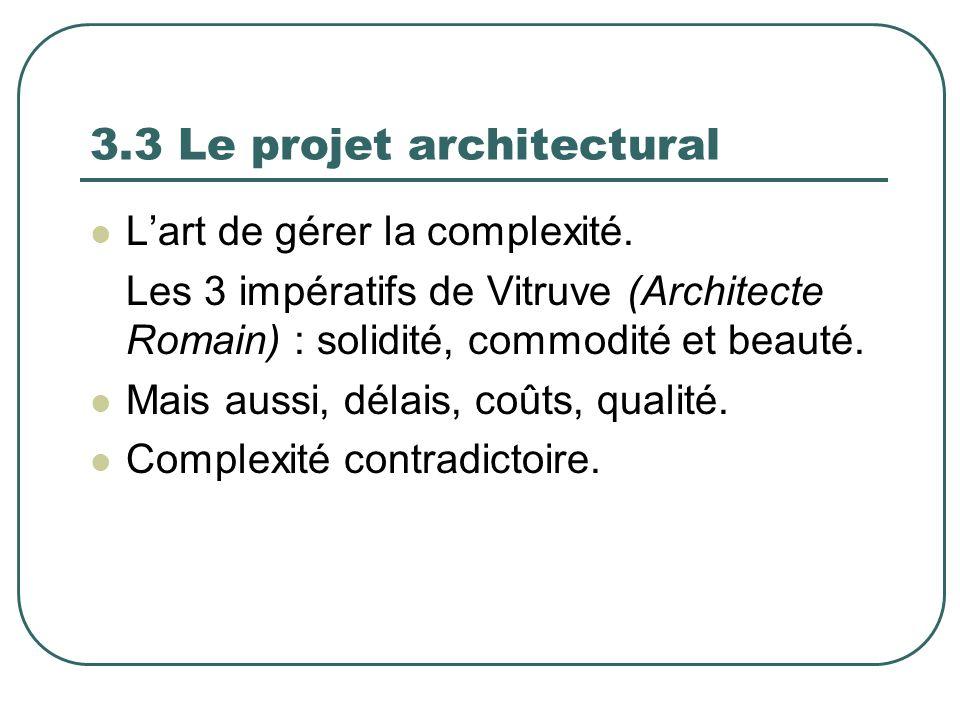 3.3 Le projet architectural Lart de gérer la complexité. Les 3 impératifs de Vitruve (Architecte Romain) : solidité, commodité et beauté. Mais aussi,