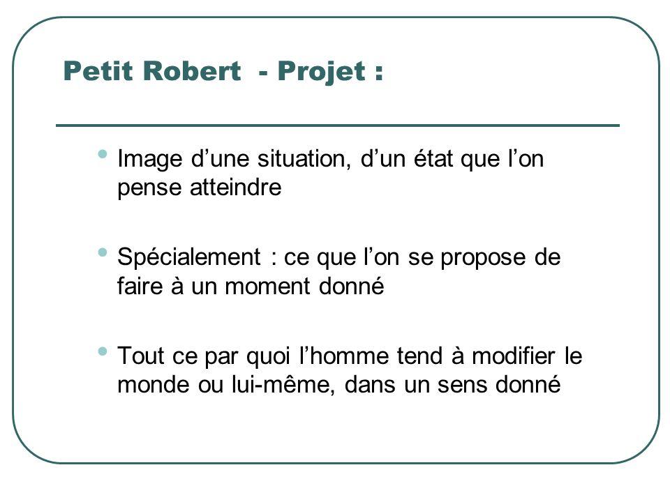Petit Robert - Projet : Image dune situation, dun état que lon pense atteindre Spécialement : ce que lon se propose de faire à un moment donné Tout ce