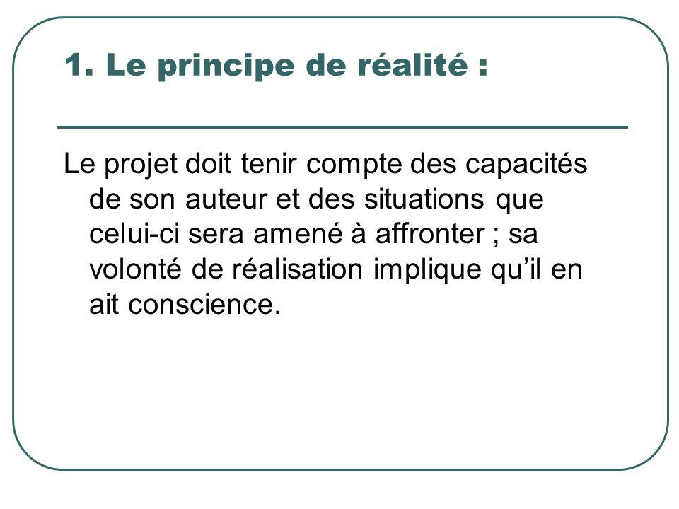1. Le principe de réalité : Le projet doit tenir compte des capacités de son auteur et des situations que celui-ci sera amené à affronter ; sa volonté