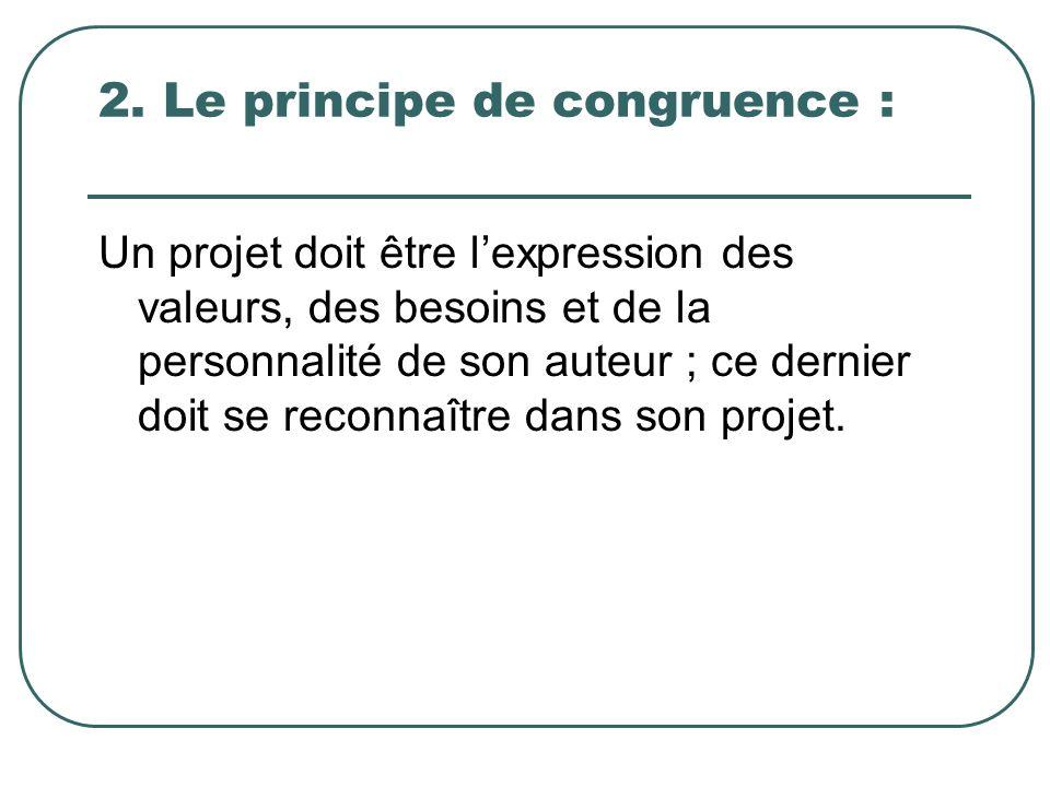 2. Le principe de congruence : Un projet doit être lexpression des valeurs, des besoins et de la personnalité de son auteur ; ce dernier doit se recon