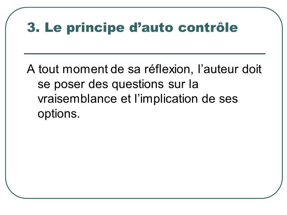 3. Le principe dauto contrôle A tout moment de sa réflexion, lauteur doit se poser des questions sur la vraisemblance et limplication de ses options.