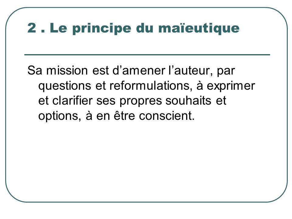 2. Le principe du maïeutique Sa mission est damener lauteur, par questions et reformulations, à exprimer et clarifier ses propres souhaits et options,