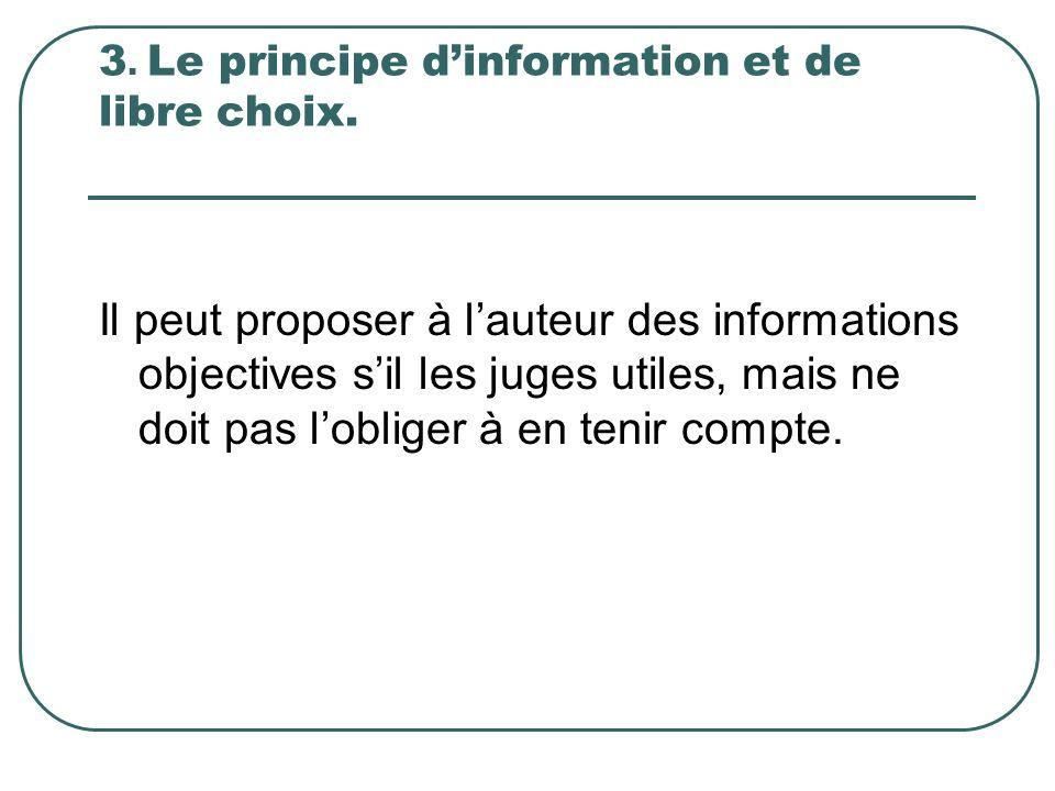3. Le principe dinformation et de libre choix. Il peut proposer à lauteur des informations objectives sil les juges utiles, mais ne doit pas lobliger