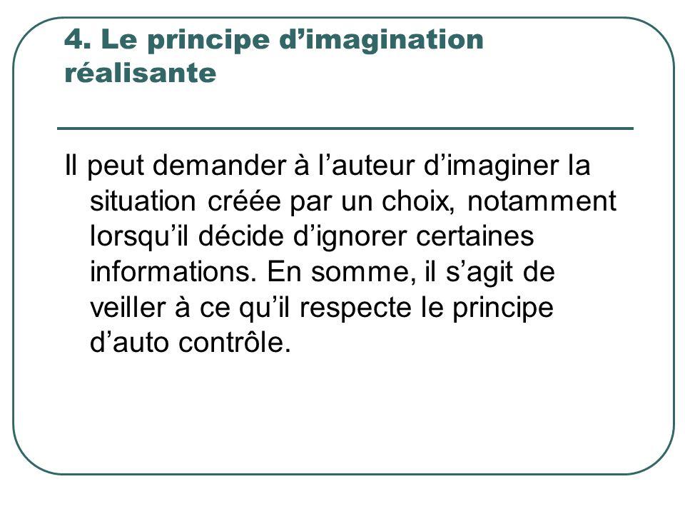 4. Le principe dimagination réalisante Il peut demander à lauteur dimaginer la situation créée par un choix, notamment lorsquil décide dignorer certai
