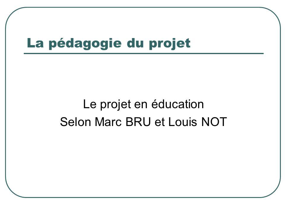 La pédagogie du projet Le projet en éducation Selon Marc BRU et Louis NOT