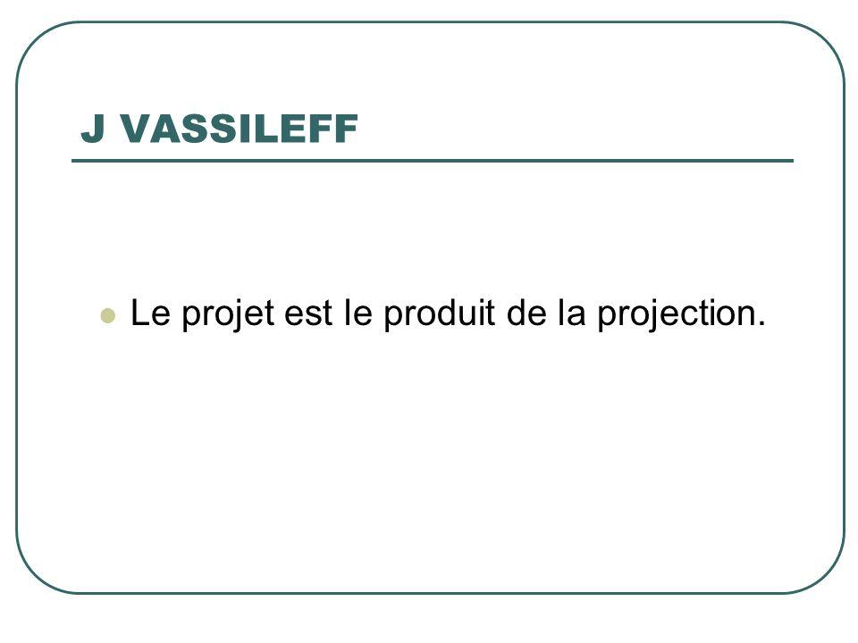 J VASSILEFF Le projet est le produit de la projection.