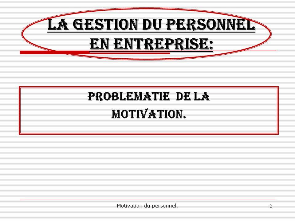 Motivation du personnel.5 LA GESTION DU PERSONNEL EN ENTREPRISE: PROBLEMATIE DE LA Motivation.