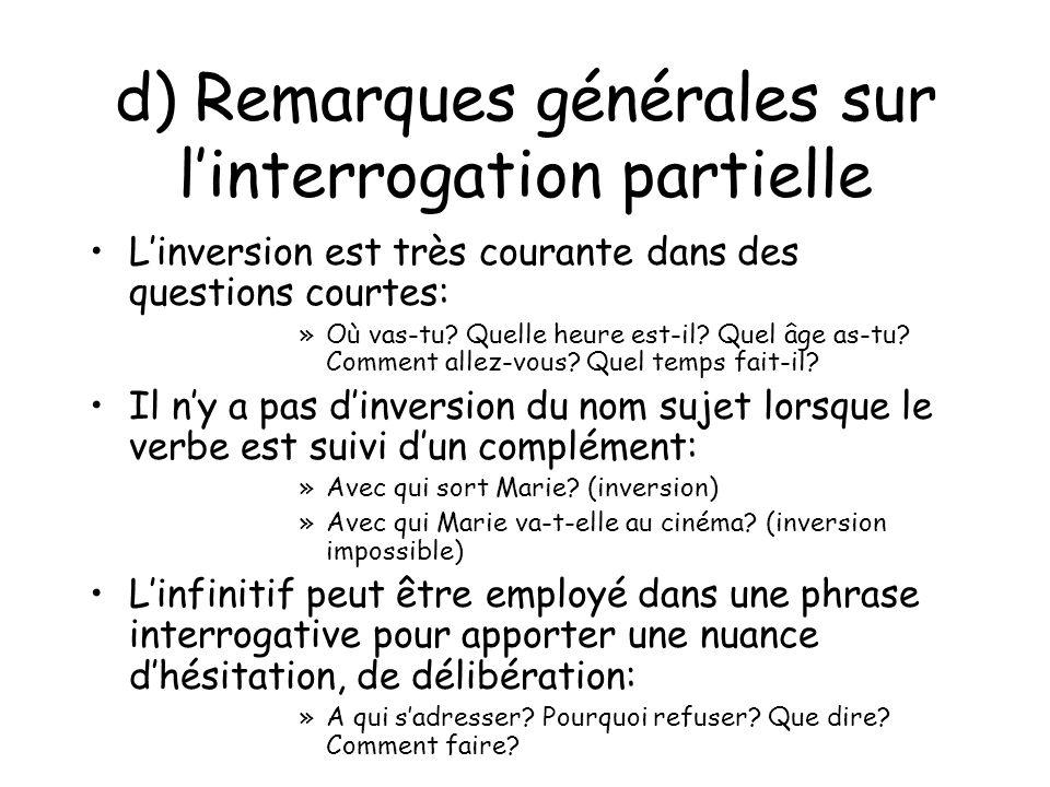 d) Remarques générales sur linterrogation partielle Linversion est très courante dans des questions courtes: »Où vas-tu? Quelle heure est-il? Quel âge
