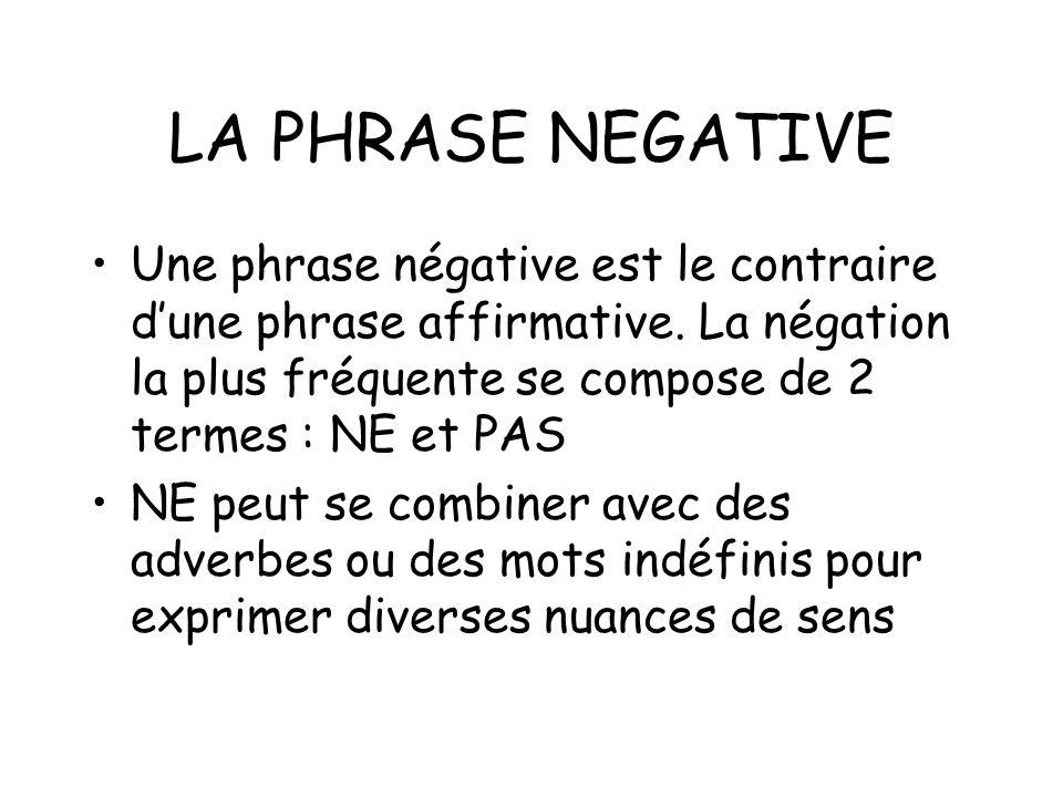 LA PHRASE NEGATIVE Une phrase négative est le contraire dune phrase affirmative. La négation la plus fréquente se compose de 2 termes : NE et PAS NE p