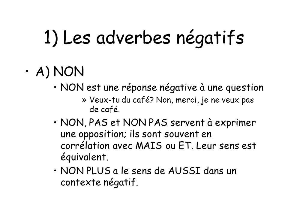 1) Les adverbes négatifs A) NON NON est une réponse négative à une question »Veux-tu du café? Non, merci, je ne veux pas de café. NON, PAS et NON PAS