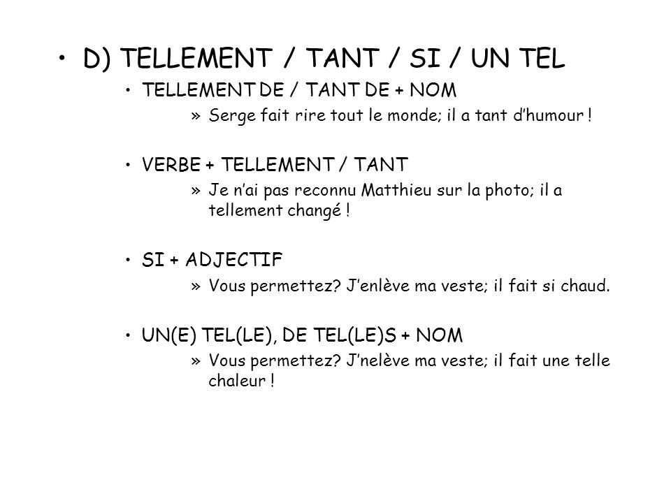 D) TELLEMENT / TANT / SI / UN TEL TELLEMENT DE / TANT DE + NOM »Serge fait rire tout le monde; il a tant dhumour ! VERBE + TELLEMENT / TANT »Je nai pa