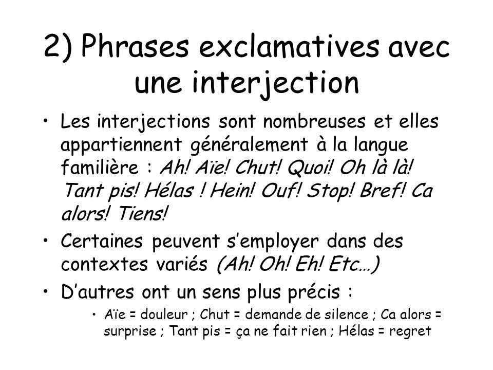 2) Phrases exclamatives avec une interjection Les interjections sont nombreuses et elles appartiennent généralement à la langue familière : Ah! Aïe! C
