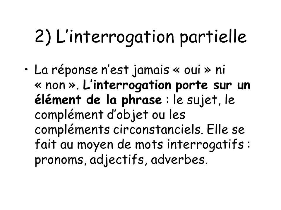 2) Linterrogation partielle La réponse nest jamais « oui » ni « non ». Linterrogation porte sur un élément de la phrase : le sujet, le complément dobj