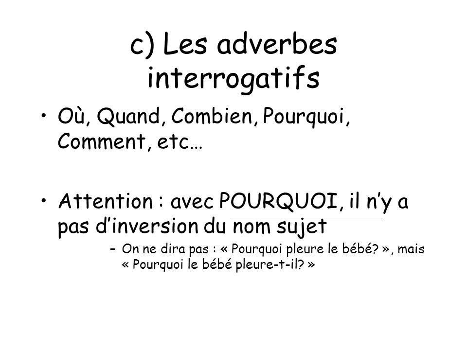 c) Les adverbes interrogatifs Où, Quand, Combien, Pourquoi, Comment, etc… Attention : avec POURQUOI, il ny a pas dinversion du nom sujet –On ne dira p