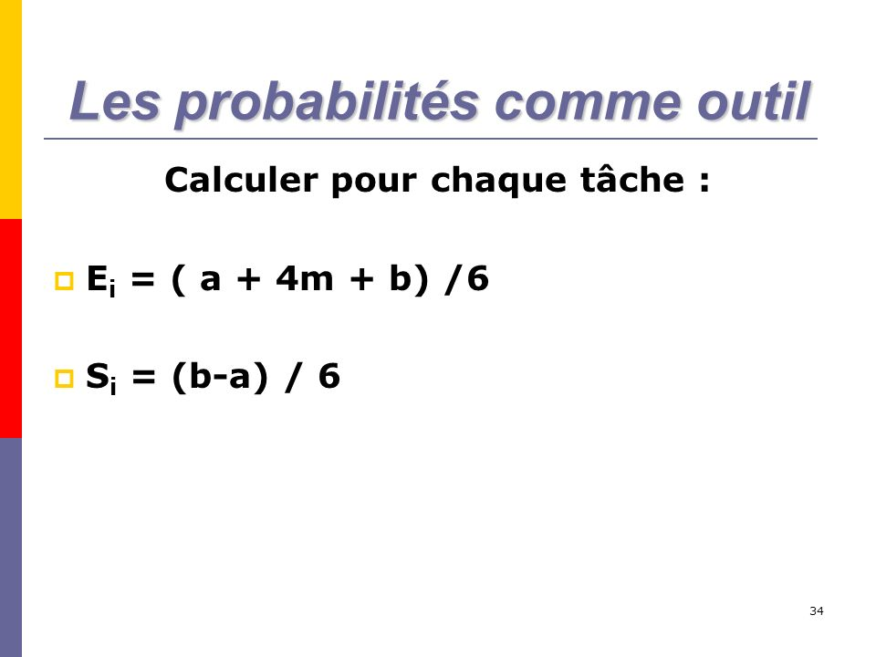34 Les probabilités comme outil Calculer pour chaque tâche : E i = ( a + 4m + b) /6 S i = (b-a) / 6