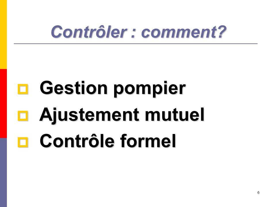 6 Contrôler : comment? Gestion pompier Gestion pompier Ajustement mutuel Ajustement mutuel Contrôle formel Contrôle formel