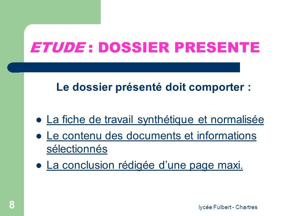 lycée Fulbert - Chartres 8 ETUDE : DOSSIER PRESENTE Le dossier présenté doit comporter : La fiche de travail synthétique et normalisée Le contenu des