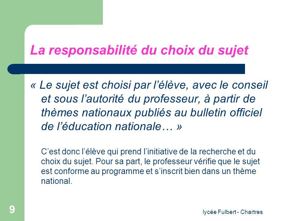 lycée Fulbert - Chartres 9 La responsabilité du choix du sujet « Le sujet est choisi par lélève, avec le conseil et sous lautorité du professeur, à pa