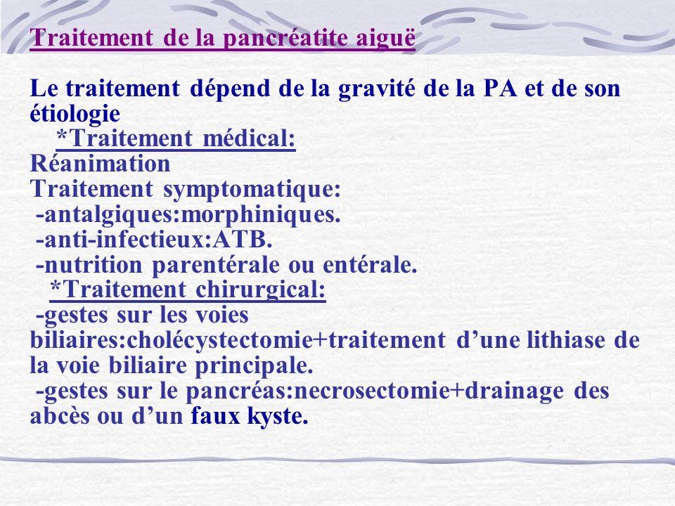 Traitement de la pancréatite aiguë Le traitement dépend de la gravité de la PA et de son étiologie *Traitement médical: Réanimation Traitement symptom