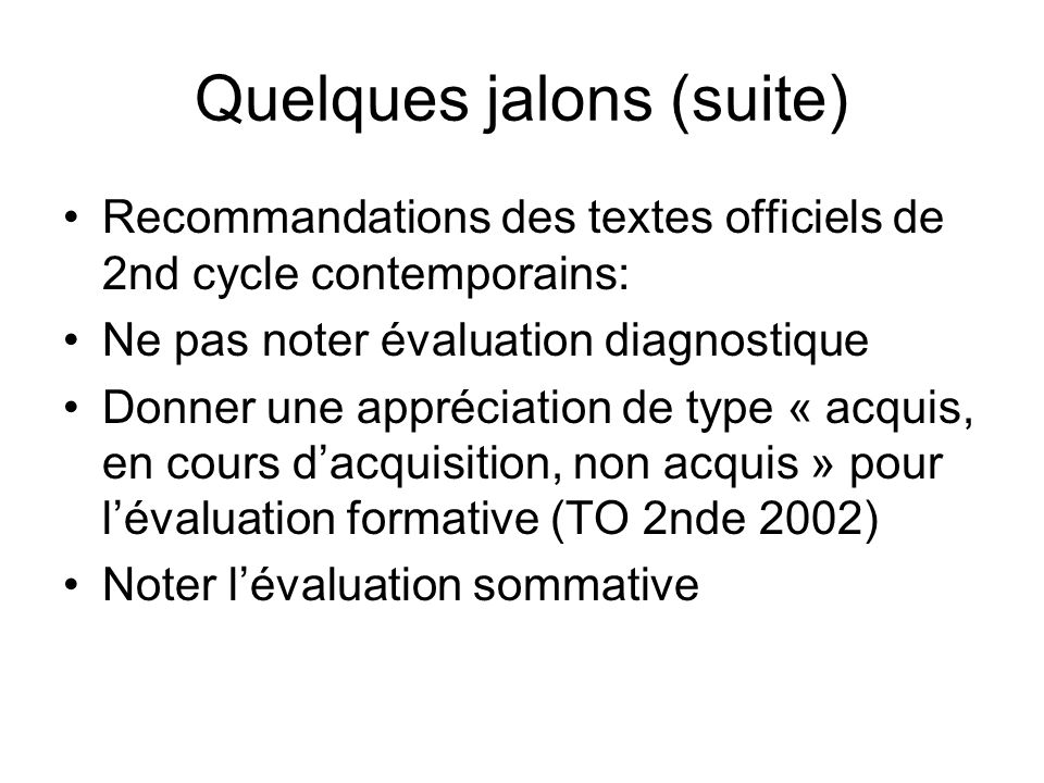 Quelques jalons (suite) Recommandations des textes officiels de 2nd cycle contemporains: Ne pas noter évaluation diagnostique Donner une appréciation de type « acquis, en cours dacquisition, non acquis » pour lévaluation formative (TO 2nde 2002) Noter lévaluation sommative