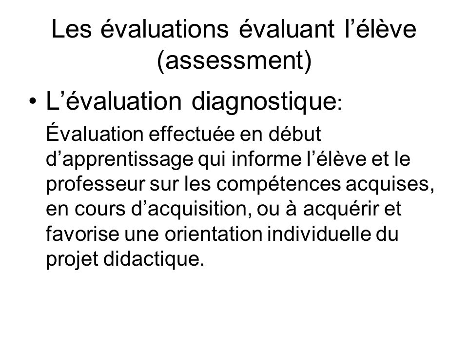 Les évaluations évaluant lélève (assessment) Lévaluation diagnostique : Évaluation effectuée en début dapprentissage qui informe lélève et le professe