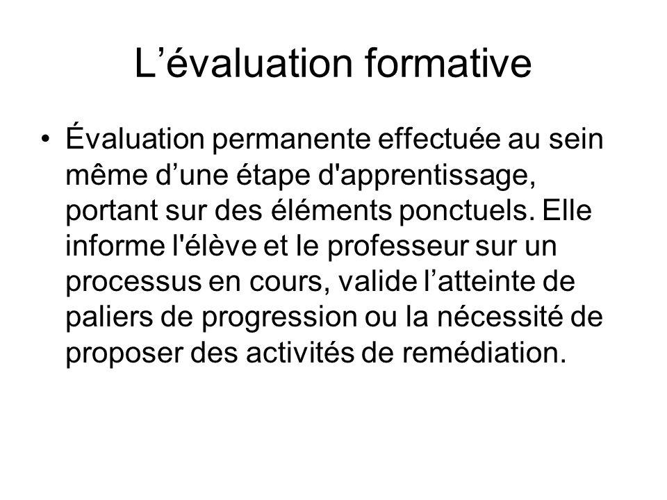 Lévaluation formative Évaluation permanente effectuée au sein même dune étape d'apprentissage, portant sur des éléments ponctuels. Elle informe l'élèv