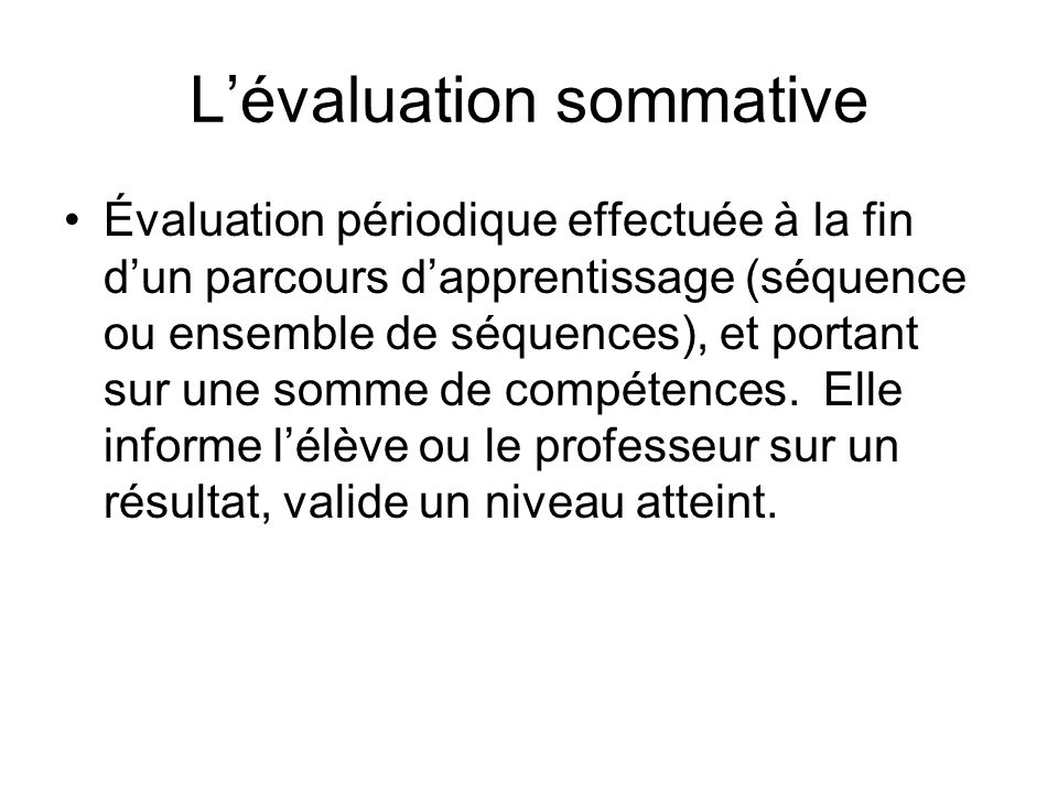 Lévaluation sommative Évaluation périodique effectuée à la fin dun parcours dapprentissage (séquence ou ensemble de séquences), et portant sur une som