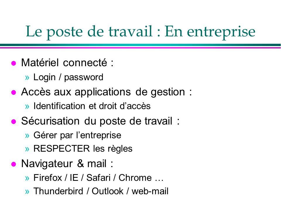 Le poste de travail : En entreprise l Matériel connecté : »Login / password l Accès aux applications de gestion : »Identification et droit daccès l Sécurisation du poste de travail : »Gérer par lentreprise »RESPECTER les règles l Navigateur & mail : »Firefox / IE / Safari / Chrome … »Thunderbird / Outlook / web-mail