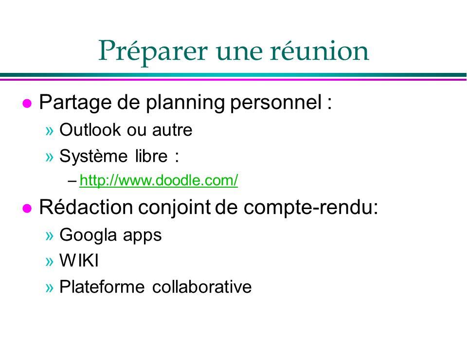 Préparer une réunion l Partage de planning personnel : »Outlook ou autre »Système libre : –http://www.doodle.com/http://www.doodle.com/ l Rédaction conjoint de compte-rendu: »Googla apps »WIKI »Plateforme collaborative