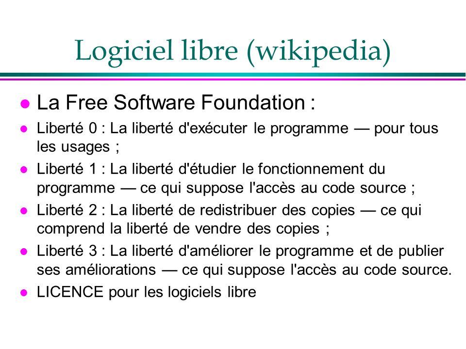 Logiciel libre (wikipedia) l La Free Software Foundation : l Liberté 0 : La liberté d exécuter le programme pour tous les usages ; l Liberté 1 : La liberté d étudier le fonctionnement du programme ce qui suppose l accès au code source ; l Liberté 2 : La liberté de redistribuer des copies ce qui comprend la liberté de vendre des copies ; l Liberté 3 : La liberté d améliorer le programme et de publier ses améliorations ce qui suppose l accès au code source.