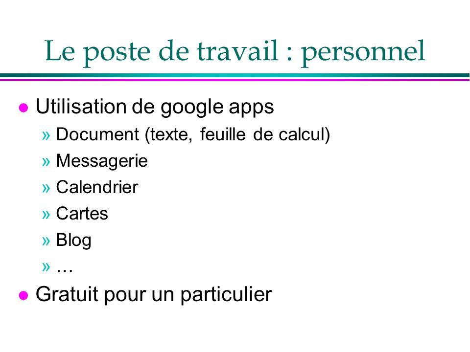 Le poste de travail : personnel l Utilisation de google apps »Document (texte, feuille de calcul) »Messagerie »Calendrier »Cartes »Blog »… l Gratuit pour un particulier