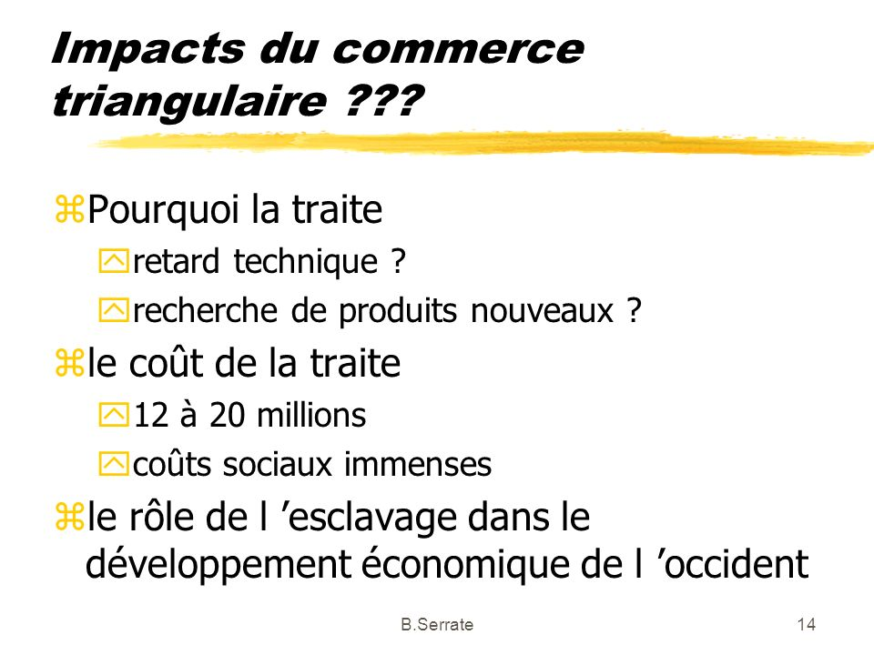 Impacts du commerce triangulaire ??? zPourquoi la traite yretard technique ? yrecherche de produits nouveaux ? zle coût de la traite y12 à 20 millions