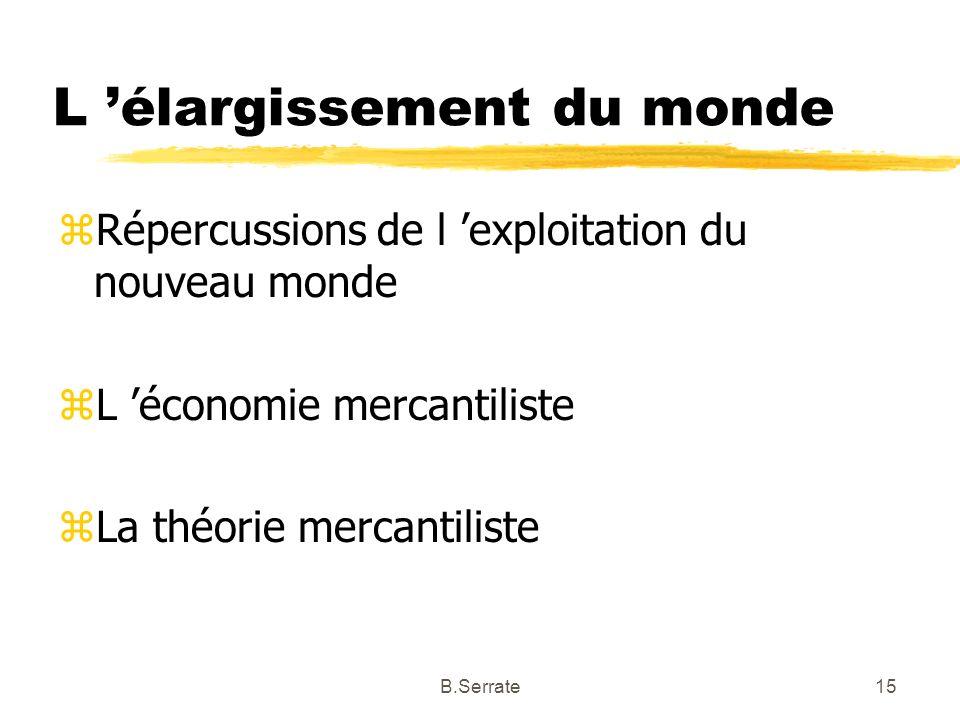 L élargissement du monde zRépercussions de l exploitation du nouveau monde zL économie mercantiliste zLa théorie mercantiliste 15B.Serrate